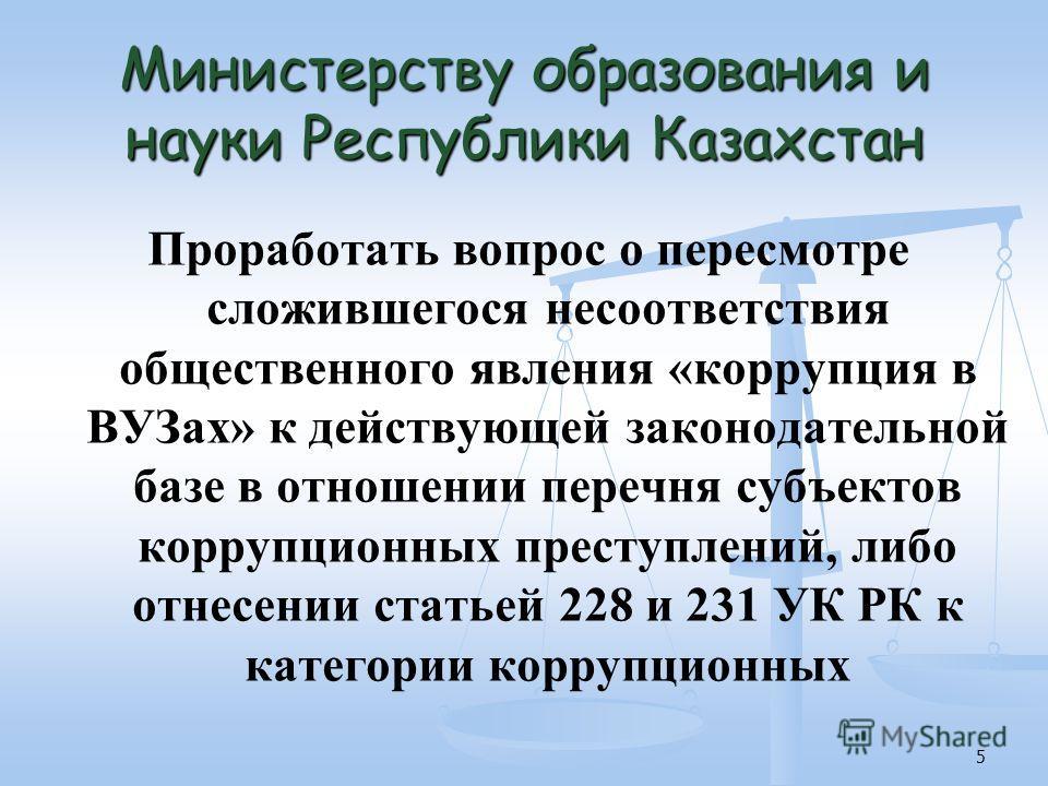 5 Министерству образования и науки Республики Казахстан Проработать вопрос о пересмотре сложившегося несоответствия общественного явления «коррупция в ВУЗах» к действующей законодательной базе в отношении перечня субъектов коррупционных преступлений,