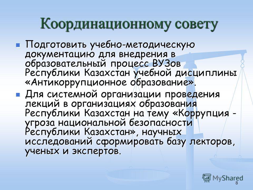 8 Подготовить учебно-методическую документацию для внедрения в образовательный процесс ВУЗов Республики Казахстан учебной дисциплины «Антикоррупционное образование». Подготовить учебно-методическую документацию для внедрения в образовательный процесс