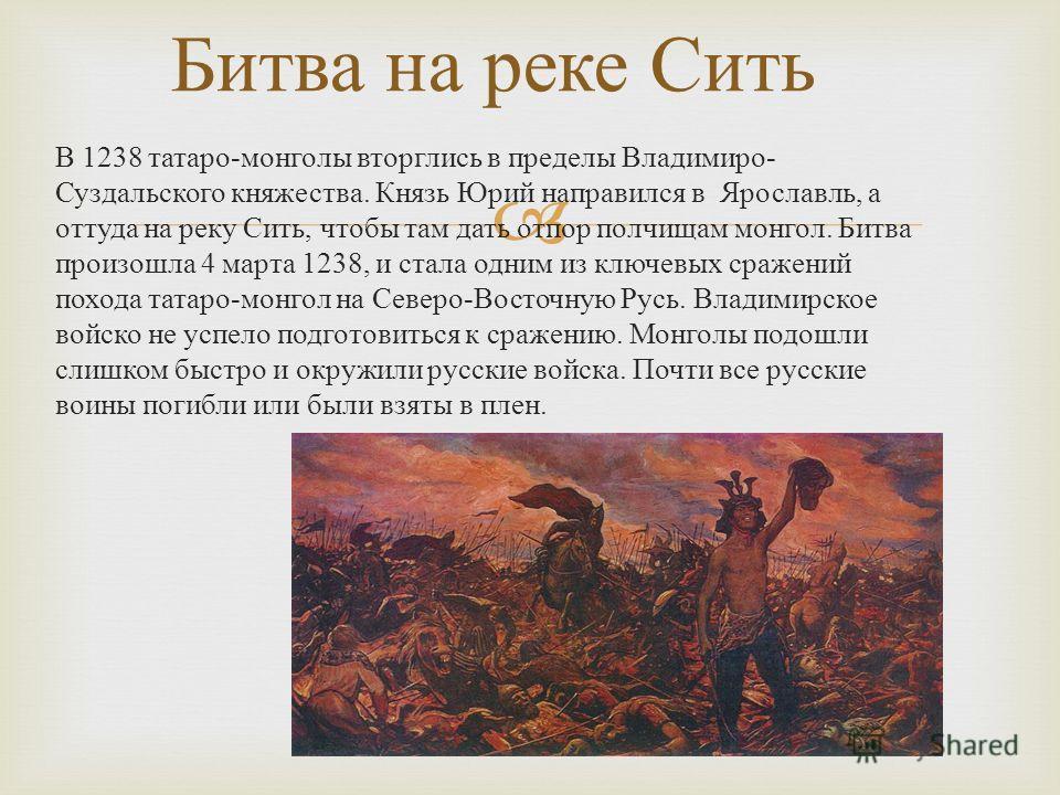 В 1238 татаро - монголы вторглись в пределы Владимиро - Суздальского княжества. Князь Юрий направился в Ярославль, а оттуда на реку Сить, чтобы там дать отпор полчищам монгол. Битва произошла 4 марта 1238, и стала одним из ключевых сражений похода та