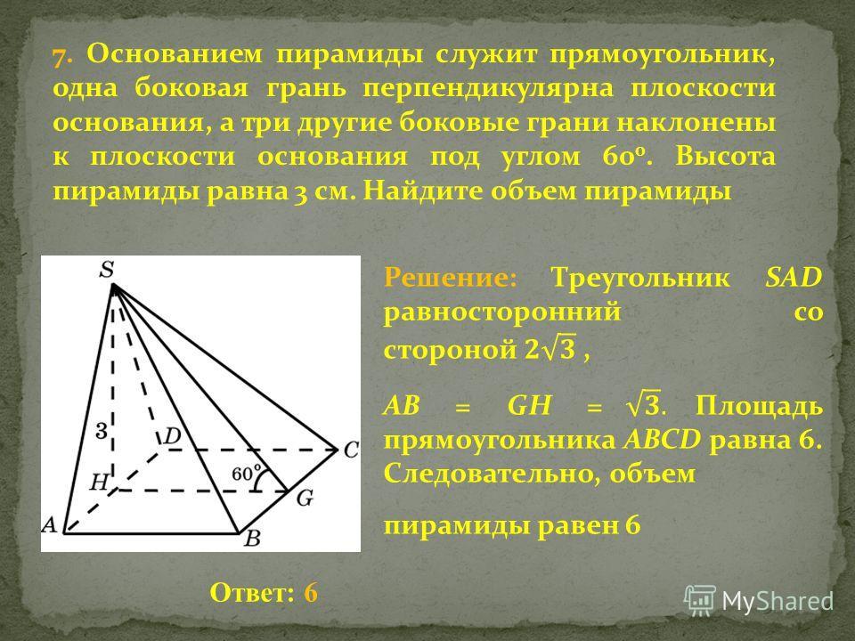 7. Основанием пирамиды служит прямоугольник, одна боковая грань перпендикулярна плоскости основания, а три другие боковые грани наклонены к плоскости основания под углом 60 0. Высота пирамиды равна 3 см. Найдите объем пирамиды Ответ: 6