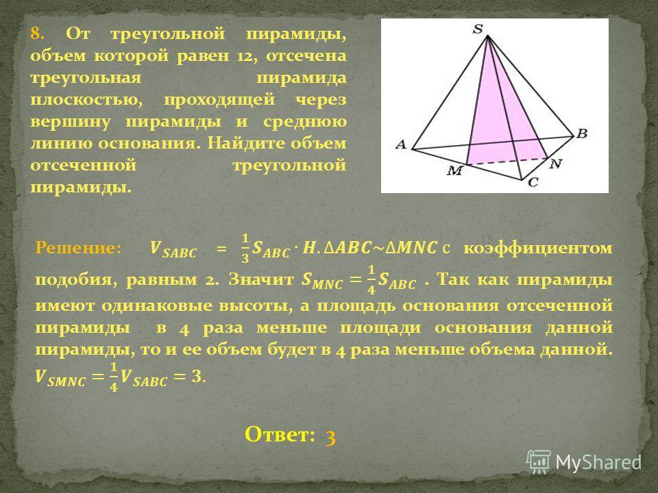 8. От треугольной пирамиды, объем которой равен 12, отсечена треугольная пирамида плоскостью, проходящей через вершину пирамиды и среднюю линию основания. Найдите объем отсеченной треугольной пирамиды. Ответ: 3