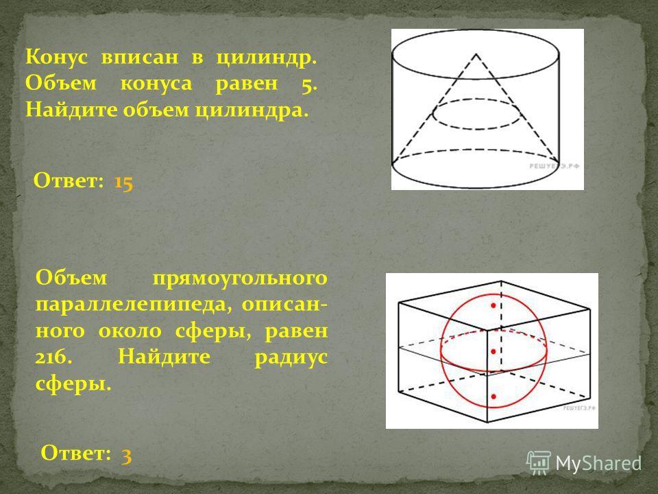 Конус вписан в цилиндр. Объем конуса равен 5. Найдите объем цилиндра. Объем прямоугольного параллелепипеда, описан ного около сферы, равен 216. Найдите радиус сферы. Ответ: 15 Ответ: 3