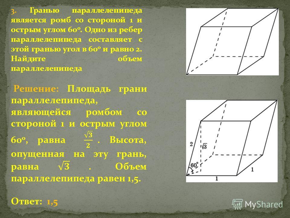 3. Гранью параллелепипеда является ромб со стороной 1 и острым углом 60 о. Одно из ребер параллелепипеда составляет с этой гранью угол в 60 о и равно 2. Найдите объем параллелепипеда