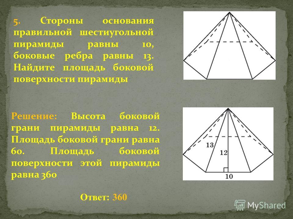 5. Стороны основания правильной шестиугольной пирамиды равны 10, боковые ребра равны 13. Найдите площадь боковой поверхности пирамиды Решение: Высота боковой грани пирамиды равна 12. Площадь боковой грани равна 60. Площадь боковой поверхности этой пи