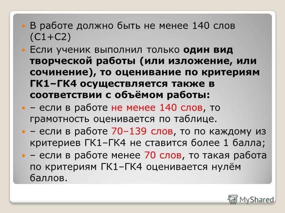В работе должно быть не менее 140 слов (С1+С2) Если ученик выполнил только один вид творческой работы (или изложение, или сочинение), то оценивание по критериям ГК1–ГК4 осуществляется также в соответствии с объёмом работы: – если в работе не менее 14
