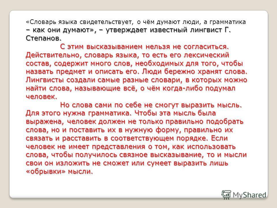 – как они думают», – утверждает известный лингвист Г. Степанов. «Словарь языка свидетельствует, о чём думают люди, а грамматика – как они думают», – утверждает известный лингвист Г. Степанов. С этим высказыванием нельзя не согласиться. Действительно,