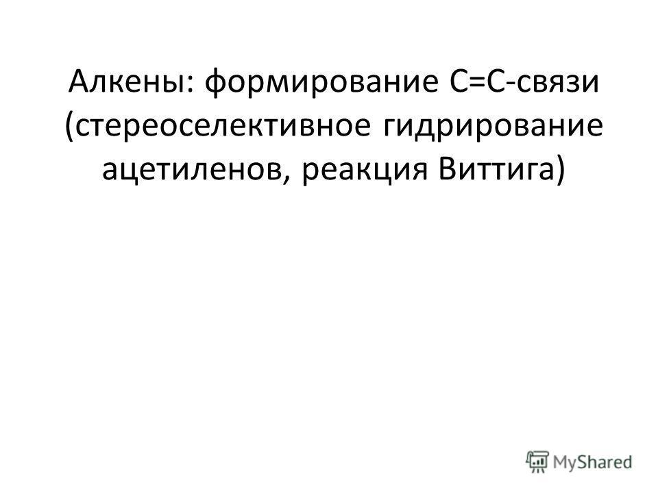 Алкены: формирование С=С-связи (стереоселективное гидрирование ацетиленов, реакция Виттига)
