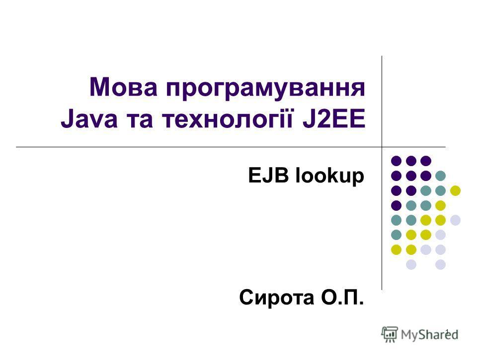 1 Мова програмування Java та технології J2EE EJB lookup Сирота О.П.