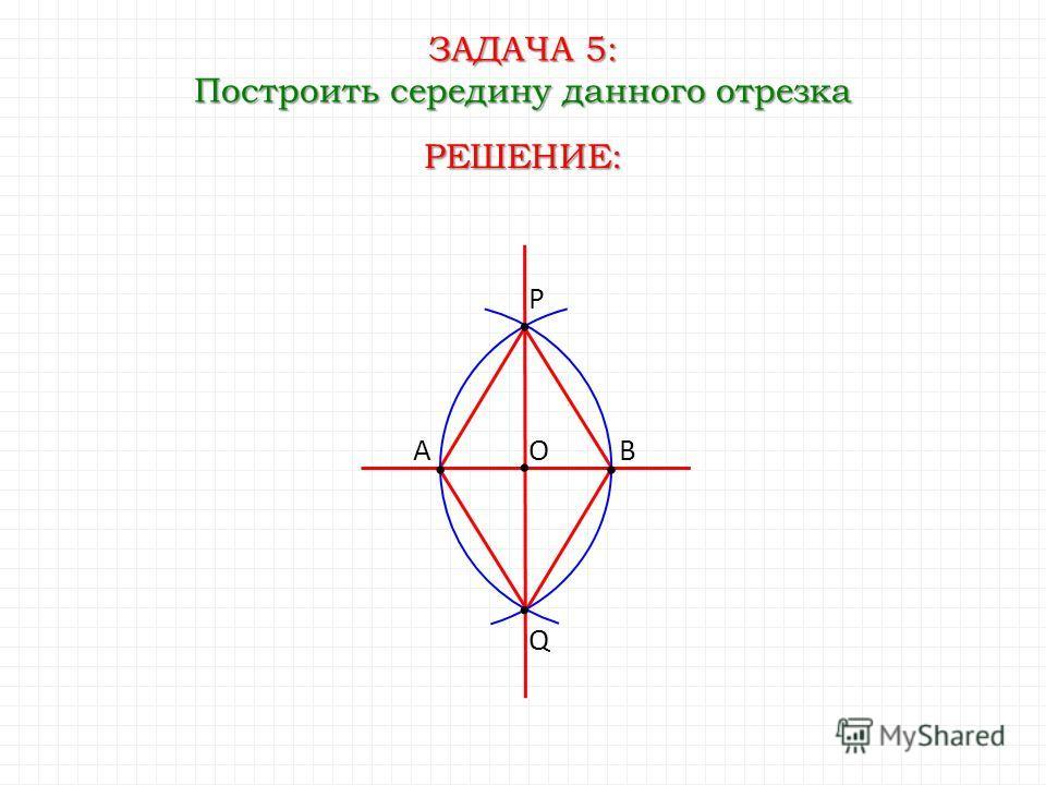 ЗАДАЧА 5: Построить середину данного отрезка Q РЕШЕНИЕ: AB P O