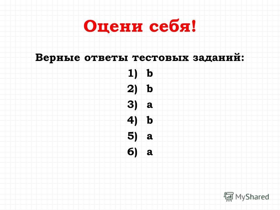 Оцени себя! Верные ответы тестовых заданий: 1) b 2) b 3) a 4) b 5) a 6) a