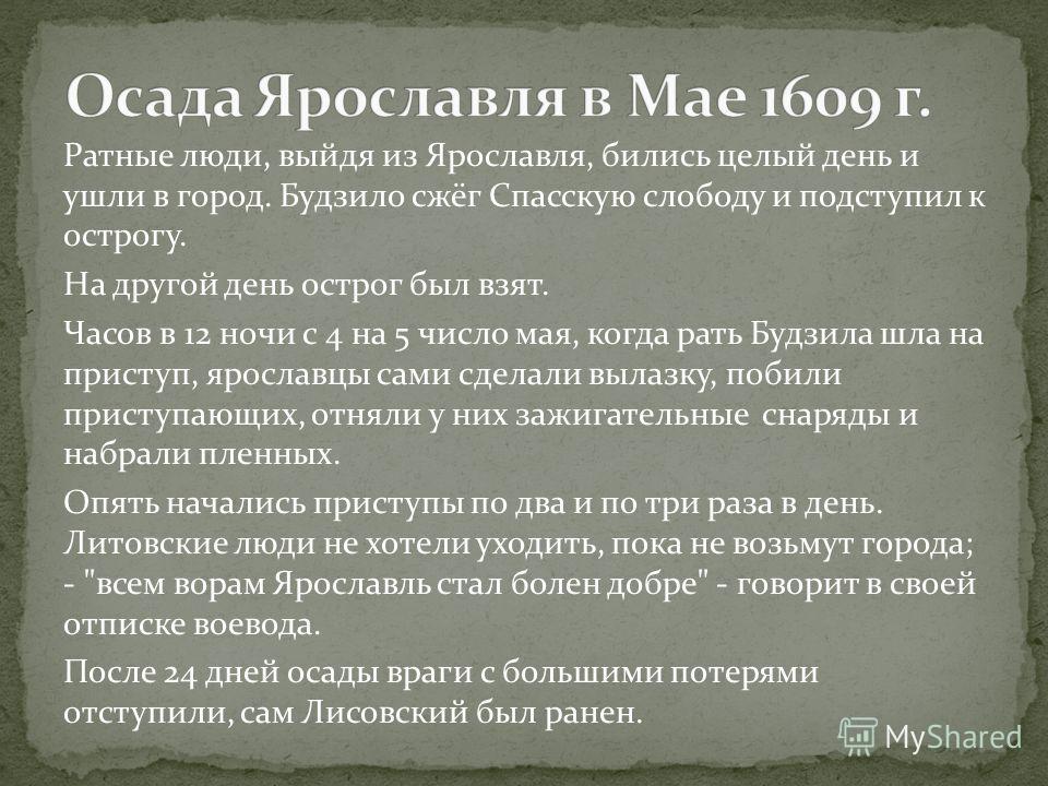 Ратные люди, выйдя из Ярославля, бились целый день и ушли в город. Будзило сжёг Спасскую слободу и подступил к острогу. На другой день острог был взят. Часов в 12 ночи с 4 на 5 число мая, когда рать Будзила шла на приступ, ярославцы сами сделали выла