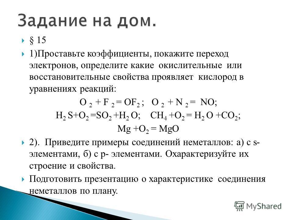 § 15 1)Проставьте коэффициенты, покажите переход электронов, определите какие окислительные или восстановительные свойства проявляет кислород в уравнениях реакций: O 2 + F 2 = OF 2 ; O 2 + N 2 = NO; H 2 S+O 2 =SO 2 +H 2 O; CH 4 +O 2 = H 2 O +CO 2 ; M