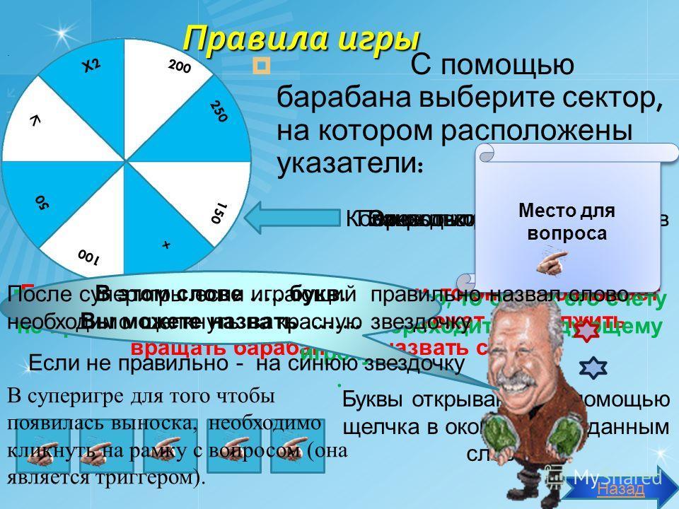 Правила игры С помощью барабана выберите сектор, на котором расположены указатели : Если игрок назвал правильно букву, то он зарабатывает указанное количество баллов и может продолжить вращать барабан или назвать слово. Буквы открываются с помощью ще