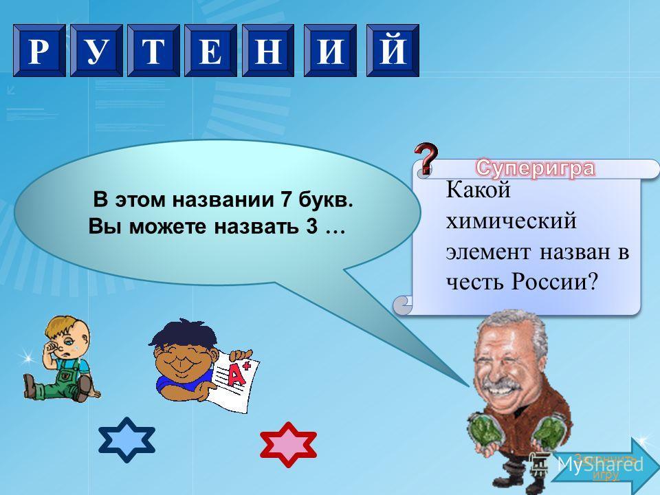 Закончить игру В этом названии 7 букв. Вы можете назвать 3 … Какой химический элемент назван в честь России? РУТЕНИЙ