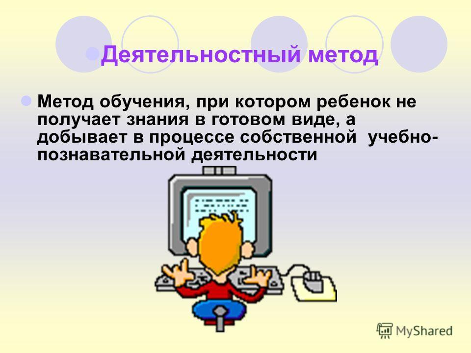 Деятельностный метод Метод обучения, при котором ребенок не получает знания в готовом виде, а добывает в процессе собственной учебно- познавательной деятельности