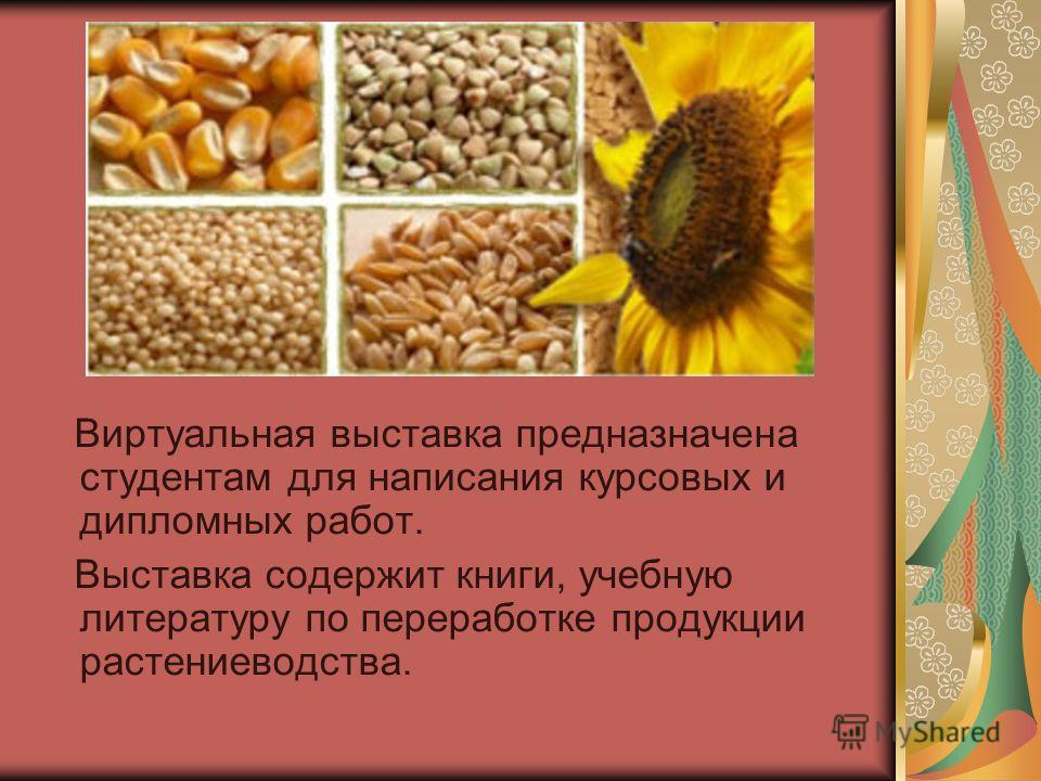 Виртуальная выставка предназначена студентам для написания курсовых и дипломных работ. Выставка содержит книги, учебную литературу по переработке продукции растениеводства.