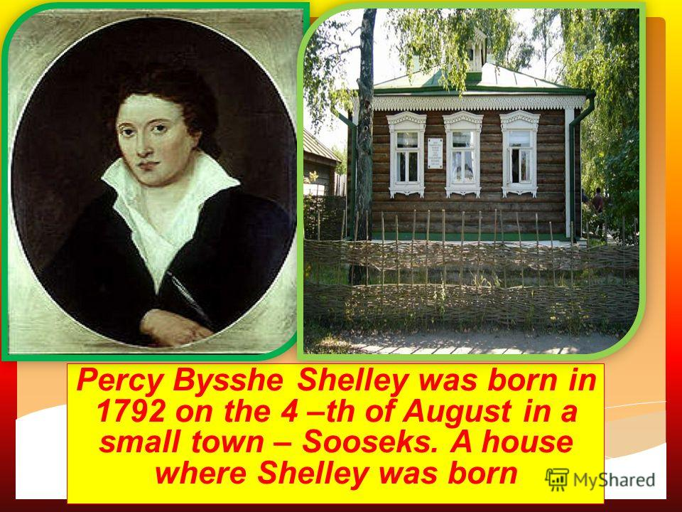 ca Percy Bysshe Shelley was born in 1792 on the 4 –th of August in a small town – Sooseks. A house where Shelley was born