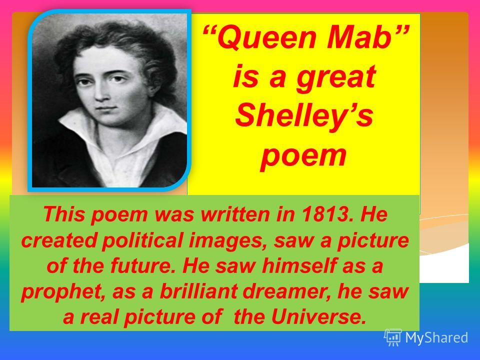Queen Mab is a great Shelleys poem This poem was written in 1813. He created political images, saw a picture of the future. He saw himself as a prophet, as a brilliant dreamer, he saw a real picture of the Universe.