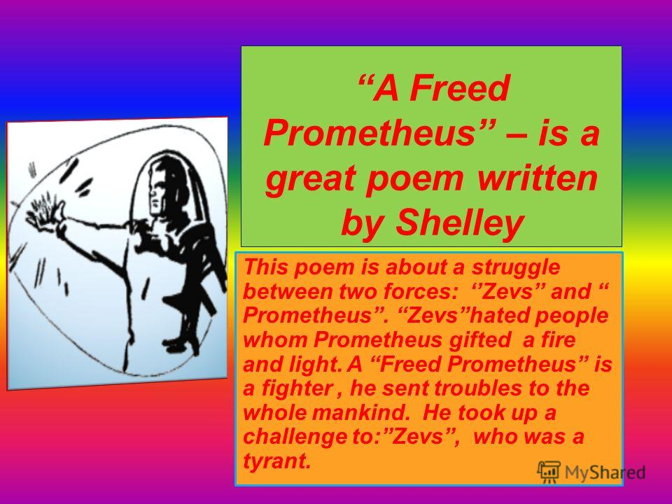 A Freed Prometheus – is a great poem written by Shelley This poem is about a struggle between two forces: Zevs and Prometheus. Zevshated people whom Prometheus gifted a fire and light. A Freed Prometheus is a fighter, he sent troubles to the whole ma