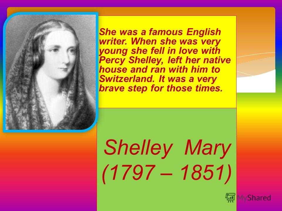 She was a famous English writer. When she was very young she fell in love with Percy Shelley, left her native house and ran with him to Switzerland. It was a very brave step for those times. Shelley Mary (1797 – 1851)