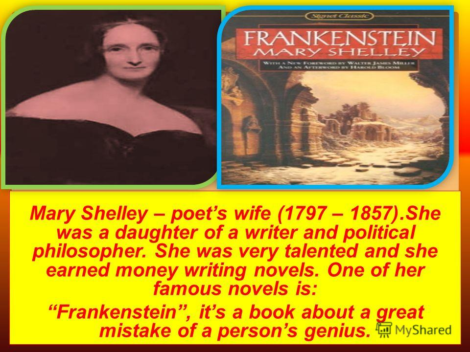 Mary Shelley – poets wife (1797 – 1857).She was a daughter of a writer and political philosopher. She was very talented and she earned money writing novels. One of her famous novels is: Frankenstein, its a book about a great mistake of a persons geni
