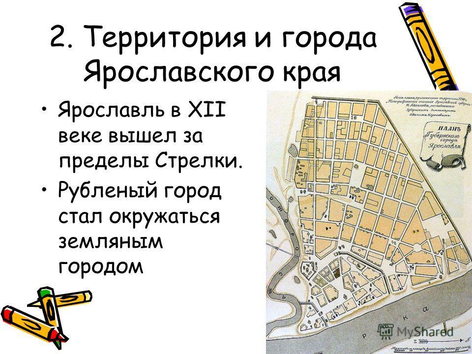 Ярославль в XII веке вышел за пределы Стрелки. Рубленый город стал окружаться земляным городом 2. Территория и города Ярославского края
