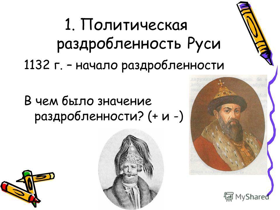 1. Политическая раздробленность Руси 1132 г. – начало раздробленности В чем было значение раздробленности? (+ и -)