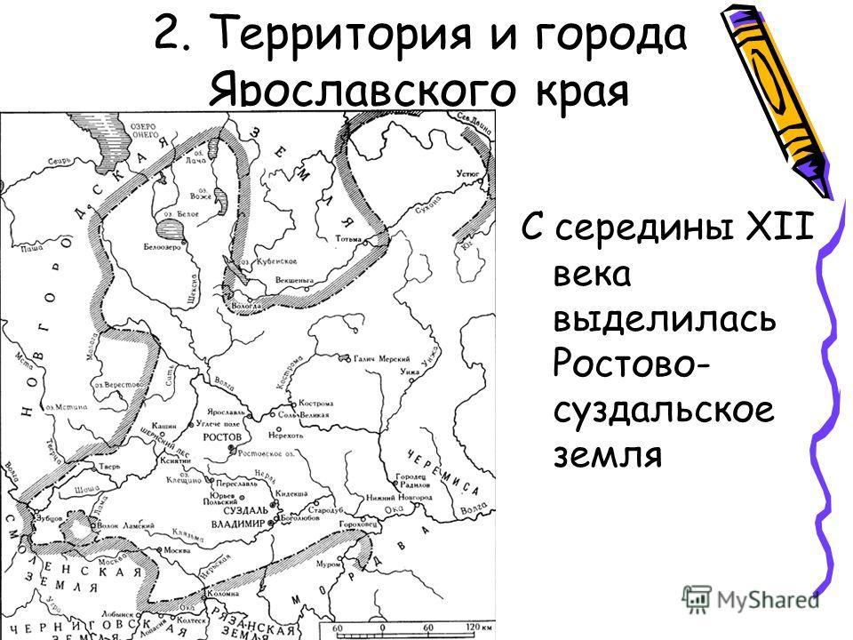 2. Территория и города Ярославского края С середины XII века выделилась Ростово- суздальское земля