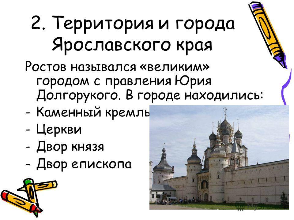 Ростов назывался «великим» городом с правления Юрия Долгорукого. В городе находились: -Каменный кремль -Церкви -Двор князя -Двор епископа 2. Территория и города Ярославского края