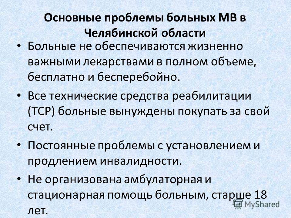Основные проблемы больных МВ в Челябинской области Больные не обеспечиваются жизненно важными лекарствами в полном объеме, бесплатно и бесперебойно. Все технические средства реабилитации (ТСР) больные вынуждены покупать за свой счет. Постоянные пробл