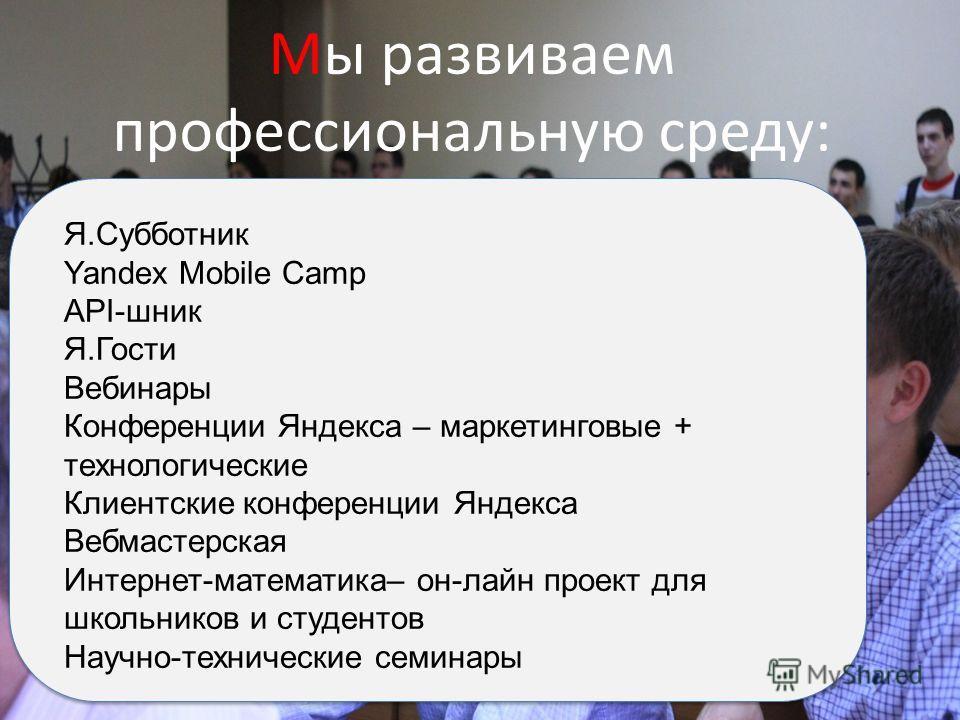 Мы развиваем профессиональную среду: Я.Субботник Yandex Mobile Camp API-шник Я.Гости Вебинары Конференции Яндекса – маркетинговые + технологические Клиентские конференции Яндекса Вебмастерская Интернет-математика– он-лайн проект для школьников и студ