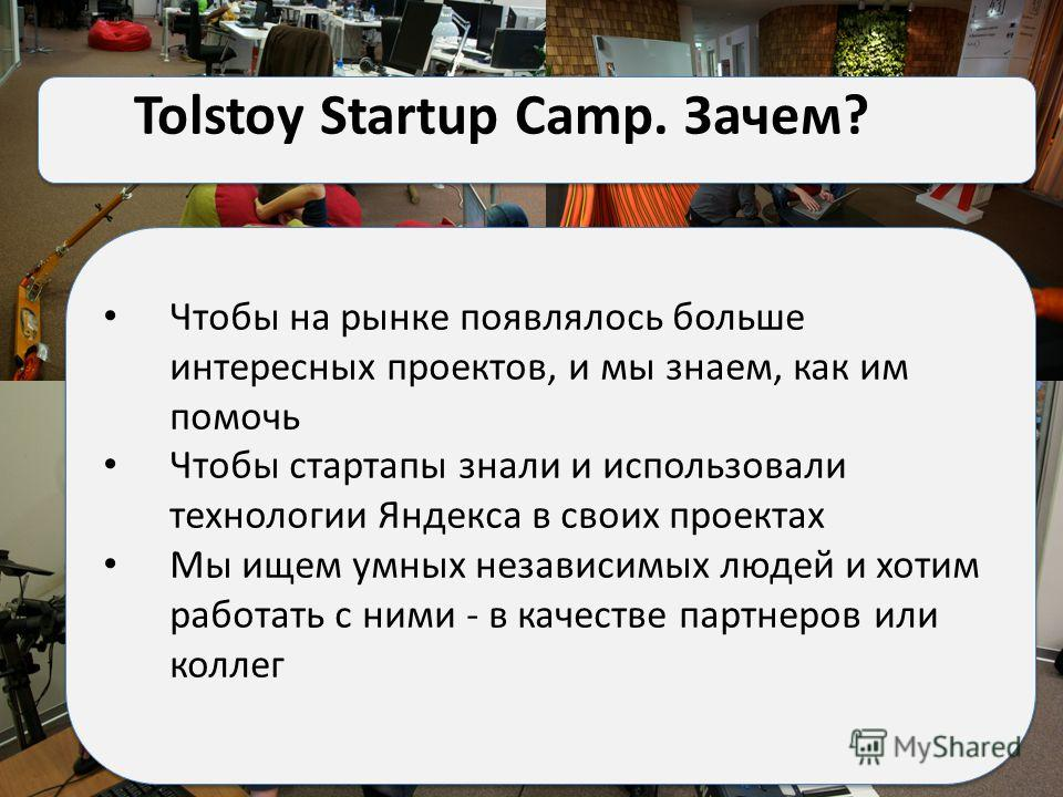 –пуфики/гамаки/спортзал/музыкальная студия/библиотека Tolstoy Startup Camp. Зачем? Чтобы на рынке появлялось больше интересных проектов, и мы знаем, как им помочь Чтобы стартапы знали и использовали технологии Яндекса в своих проектах Мы ищем умных н