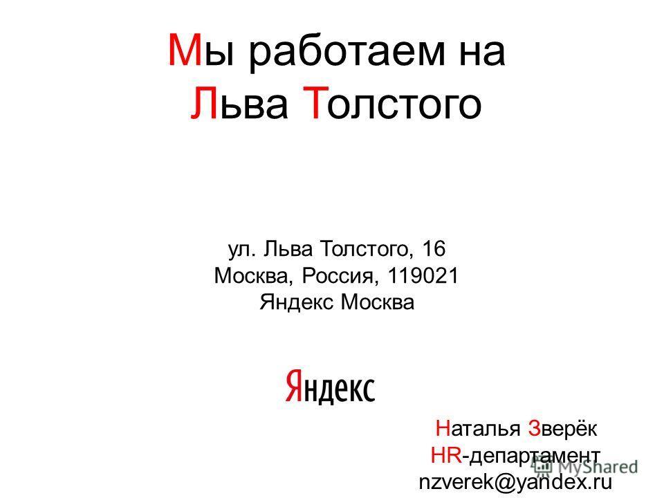 Мы работаем на Льва Толстого ул. Льва Толстого, 16 Москва, Россия, 119021 Яндекс Москва Наталья Зверёк HR-департамент nzverek@yandex.ru