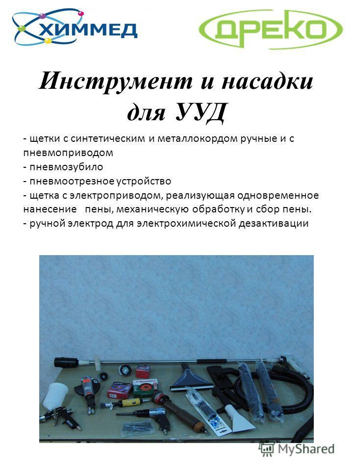 Инструмент и насадки для УУД - щетки с синтетическим и металлокордом ручные и с пневмоприводом - пневмозубило - пневмоотрезное устройство - щетка с электроприводом, реализующая одновременное нанесение пены, механическую обработку и сбор пены. - ручно