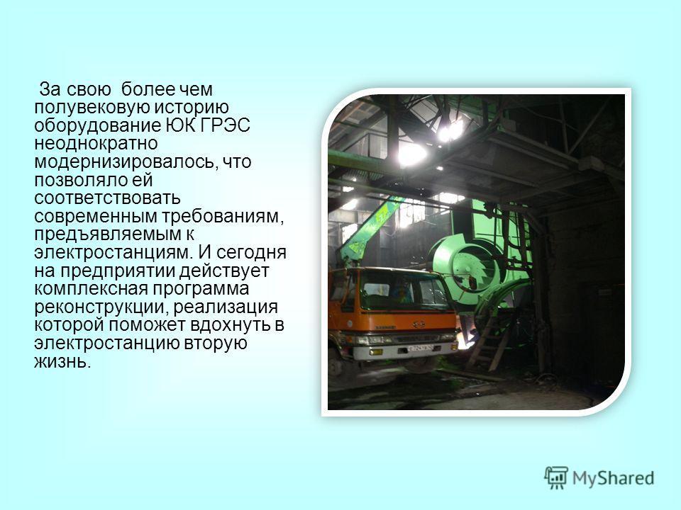 За свою более чем полувековую историю оборудование ЮК ГРЭС неоднократно модернизировалось, что позволяло ей соответствовать современным требованиям, предъявляемым к электростанциям. И сегодня на предприятии действует комплексная программа реконструкц