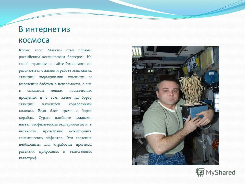 В интернет из космоса Кроме того, Максим стал первым российским космическим блогером. На своей странице на сайте Роскосмоса он рассказывал о жизни и работе экипажа на станции, выращивании пшеницы и выведении бабочек в невесомости, о сне в спальном ме