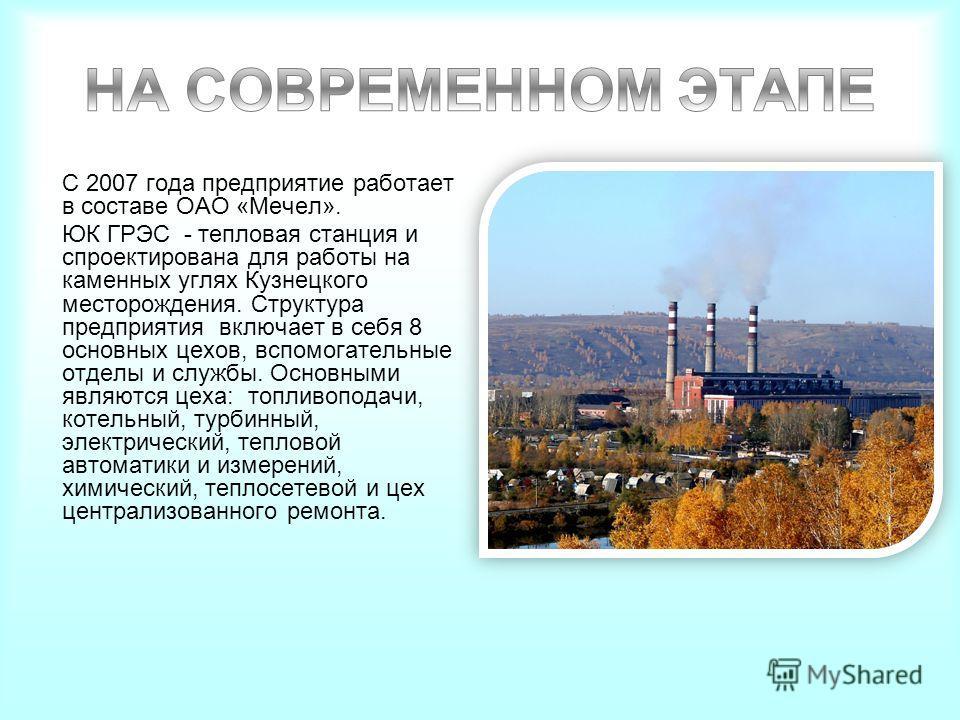 С 2007 года предприятие работает в составе ОАО «Мечел». ЮК ГРЭС - тепловая станция и спроектирована для работы на каменных углях Кузнецкого месторождения. Структура предприятия включает в себя 8 основных цехов, вспомогательные отделы и службы. Основн