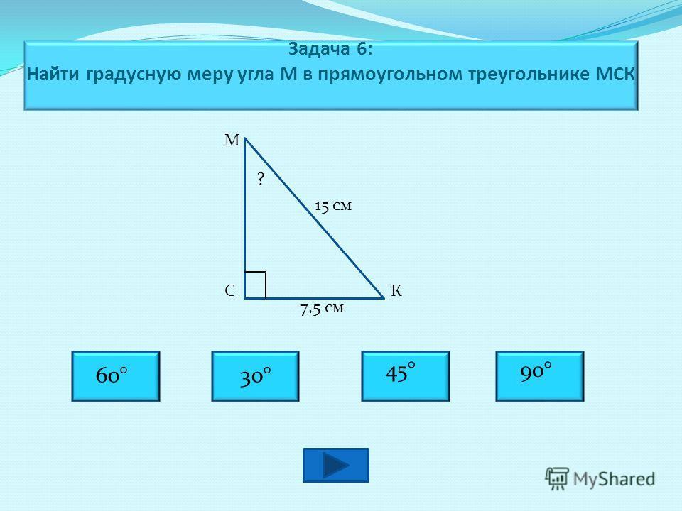 Задача 6: Найти градусную меру угла М в прямоугольном треугольнике МСК М СК 15 см 7,5 см 30°60° 45°90° ?