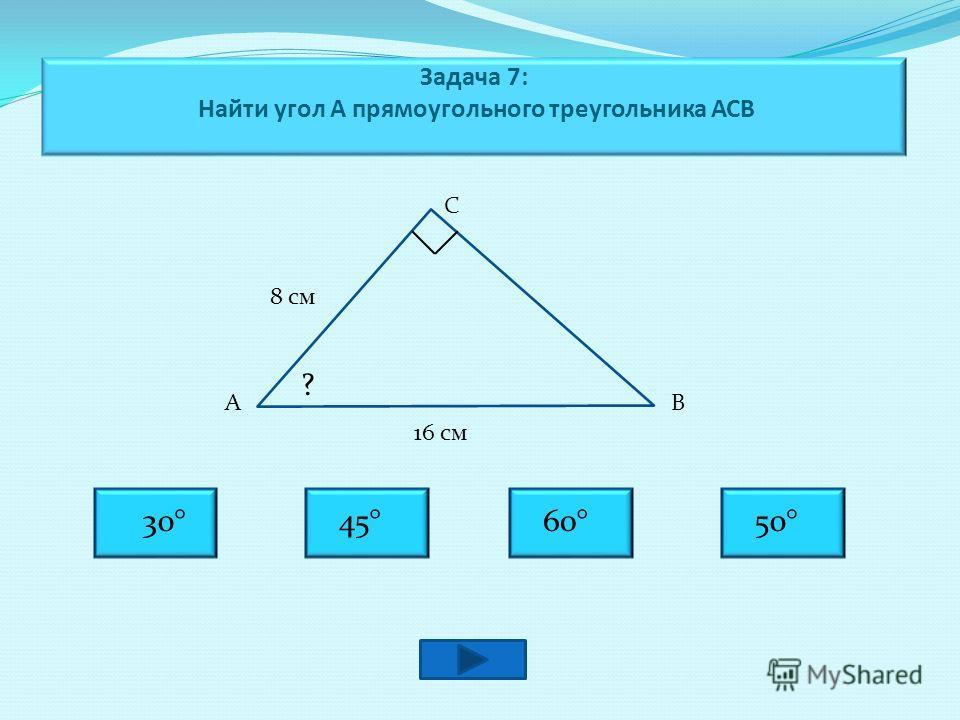 Задача 7: Найти угол А прямоугольного треугольника АСВ С АВ 8 см 16 см ? 60° 30°45°50°