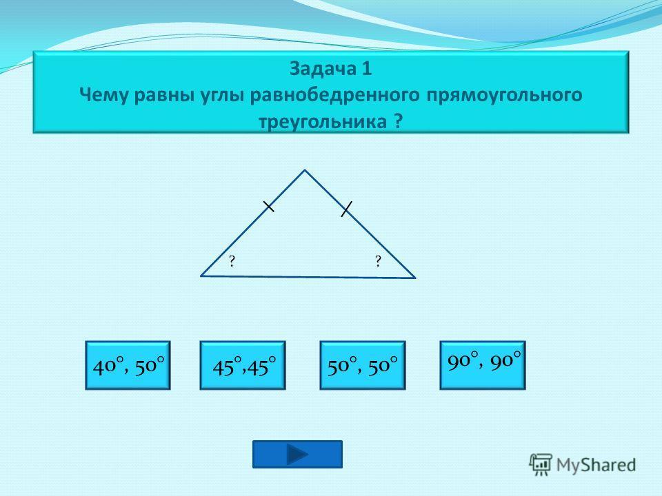 Задача 1 Чему равны углы равнобедренного прямоугольного треугольника ? ?? 40°, 50°45°,45°50°, 50° 90°, 90°