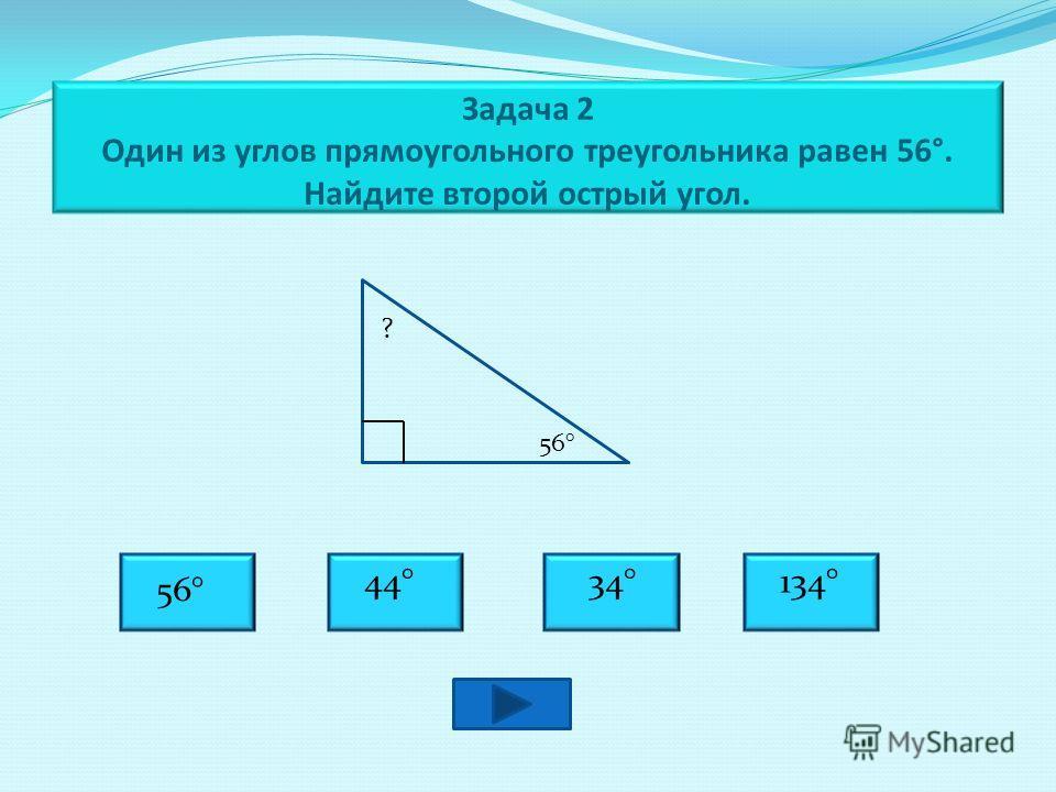 Задача 2 Один из углов прямоугольного треугольника равен 56°. Найдите второй острый угол. 56° ? 34° 56° 44°134°