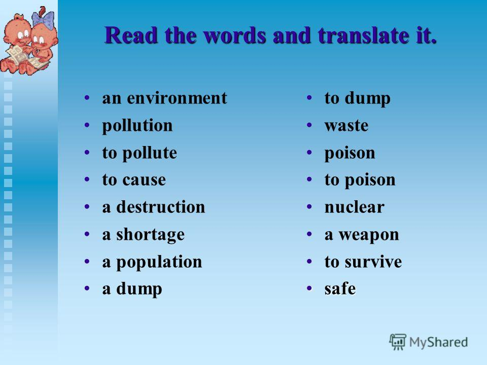 Read the words and translate it. an environment pollution to pollute to cause a destruction a shortage a population a dump to dump waste poison to poison nuclear a weapon to survive safe