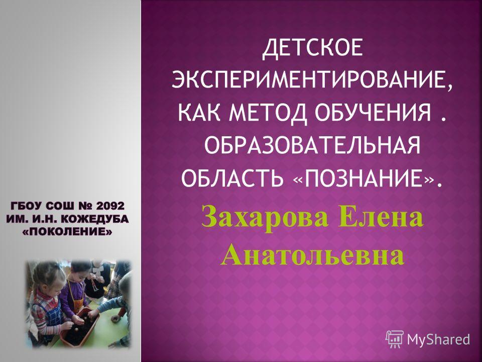 ДЕТСКОЕ ЭКСПЕРИМЕНТИРОВАНИЕ, КАК МЕТОД ОБУЧЕНИЯ. ОБРАЗОВАТЕЛЬНАЯ ОБЛАСТЬ «ПОЗНАНИЕ». Захарова Елена Анатольевна