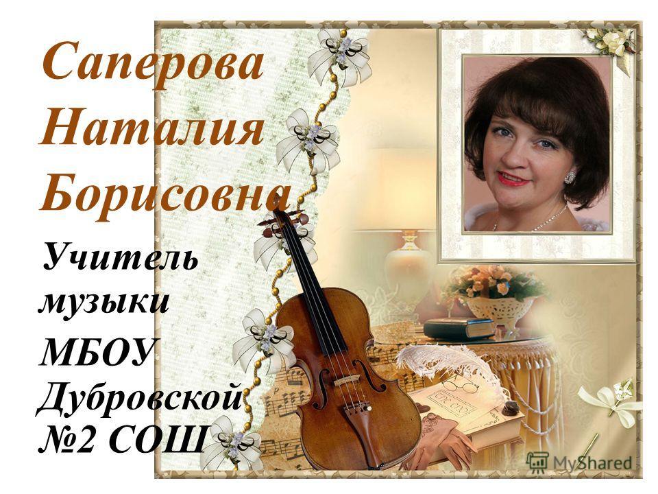 Саперова Наталия Борисовна Учитель музыки МБОУ Дубровской 2 СОШ