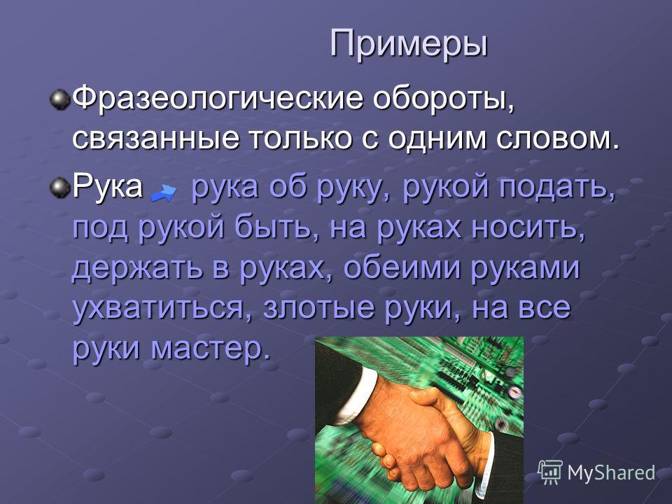 Примеры Примеры Фразеологические обороты, связанные только с одним словом. Рука рука об руку, рукой подать, под рукой быть, на руках носить, держать в руках, обеими руками ухватиться, злотые руки, на все руки мастер.