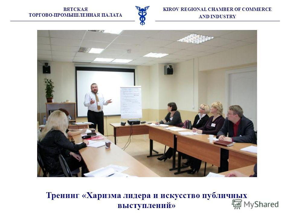 ВЯТСКАЯ ТОРГОВО-ПРОМЫШЛЕННАЯ ПАЛАТА KIROV REGIONAL CHAMBER OF COMMERCE AND INDUSTRY Тренинг «Харизма лидера и искусство публичных выступлений»