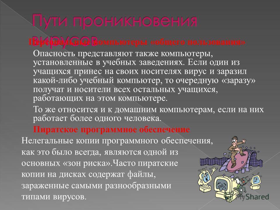 Персональные компьютеры «общего пользования» Опасность представляют также компьютеры, установленные в учебных заведениях. Если один из учащихся принес на своих носителях вирус и заразил какой-либо учебный компьютер, то очередную «заразу» получат и но