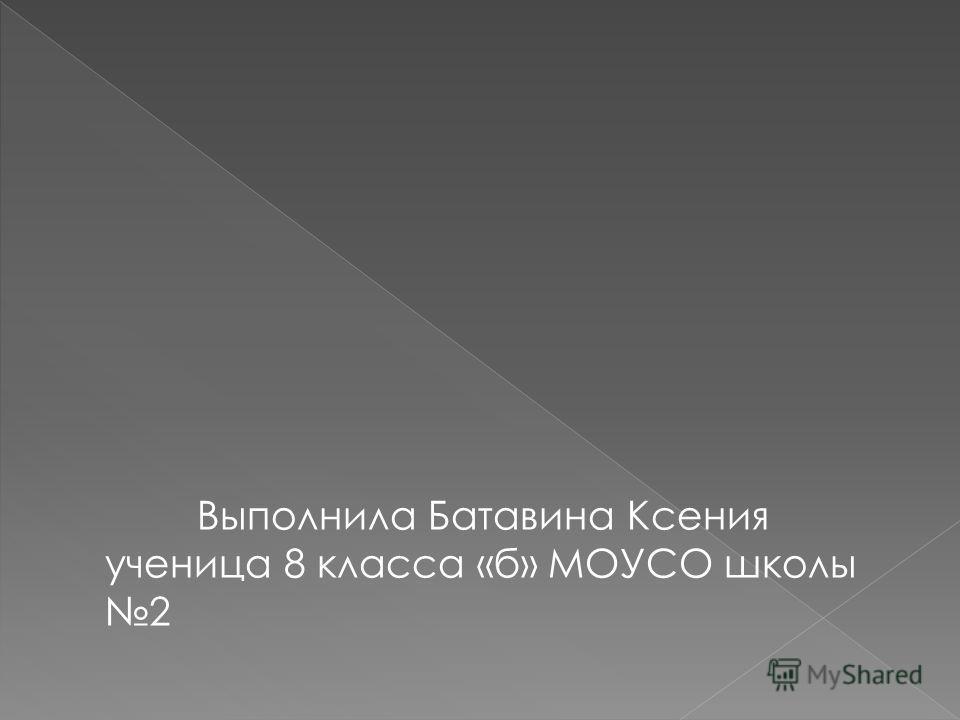 Выполнила Батавина Ксения ученица 8 класса «б» МОУСО школы 2