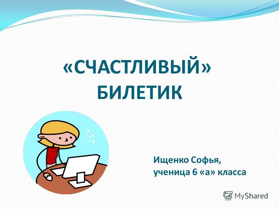 «СЧАСТЛИВЫЙ» БИЛЕТИК Ищенко Софья, ученица 6 «а» класса