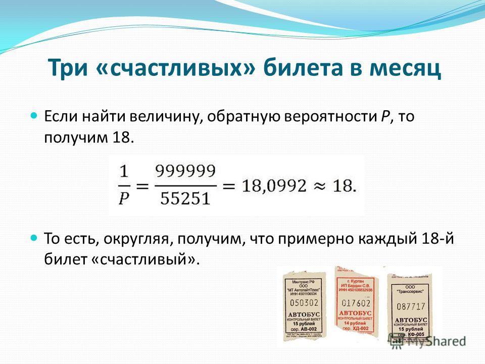 Три «счастливых» билета в месяц Если найти величину, обратную вероятности Р, то получим 18. То есть, округляя, получим, что примерно каждый 18-й билет «счастливый».